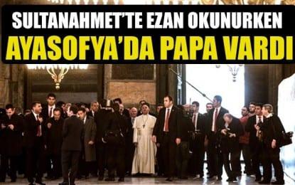 Sultanahmette ezan okunurken Ayasofyada papa vardı