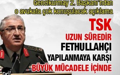 Genelkurmay 2. Başkanı: TSK uzun süredir Fethullahçı yapılanmaya karşı büyük mücadele içinde!