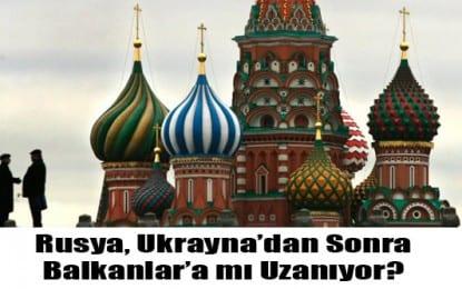 Rusya, Ukrayna'dan Sonra Balkanlar'a mı Uzanıyor?