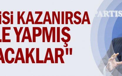 """""""Partisi kazanırsa hile yapmış olacaklar"""""""